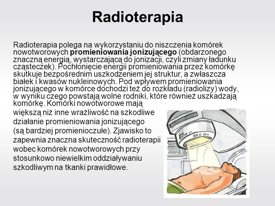 Radioterapia Radioterapia polega na wykorzystaniu do niszczenia komórek nowotworowych promieniowania jonizującego (obdarzonego znaczną energią, wystar