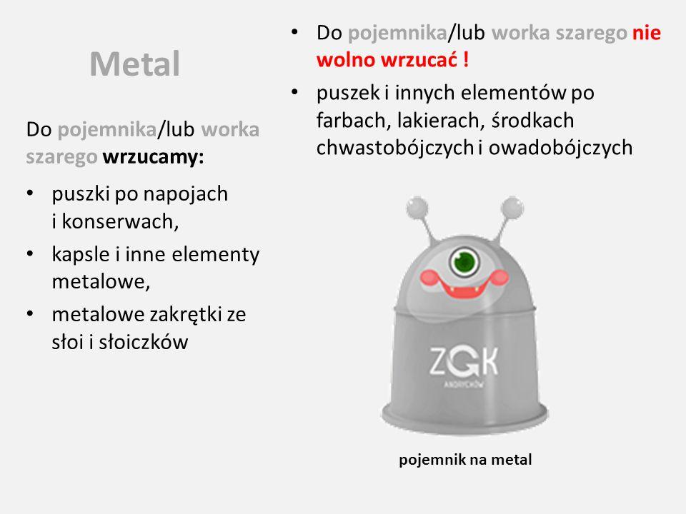 Metal Do pojemnika/lub worka szarego wrzucamy: puszki po napojach i konserwach, kapsle i inne elementy metalowe, metalowe zakrętki ze słoi i słoiczków