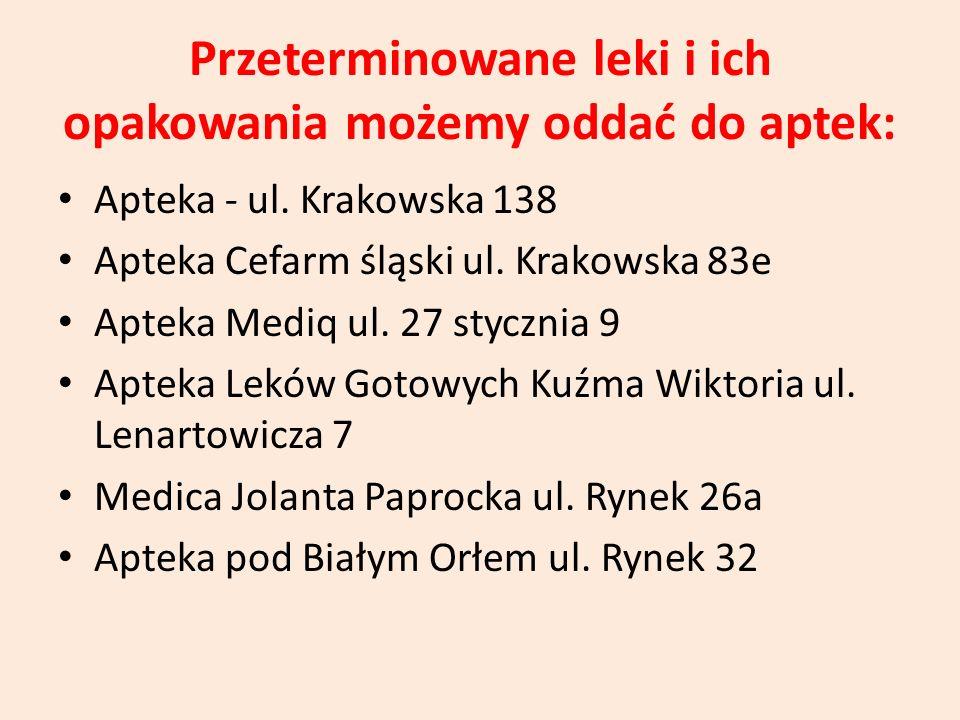 Przeterminowane leki i ich opakowania możemy oddać do aptek: Apteka - ul. Krakowska 138 Apteka Cefarm śląski ul. Krakowska 83e Apteka Mediq ul. 27 sty