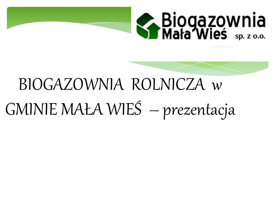 Opis Projektu Przedmiotem przedsięwzięcia jest budowa biogazowni o mocy nominalnej 2 MW, do wytwarzania biogazu w wyniku beztlenowej fermentacji surowców pochodzenia rolniczego.