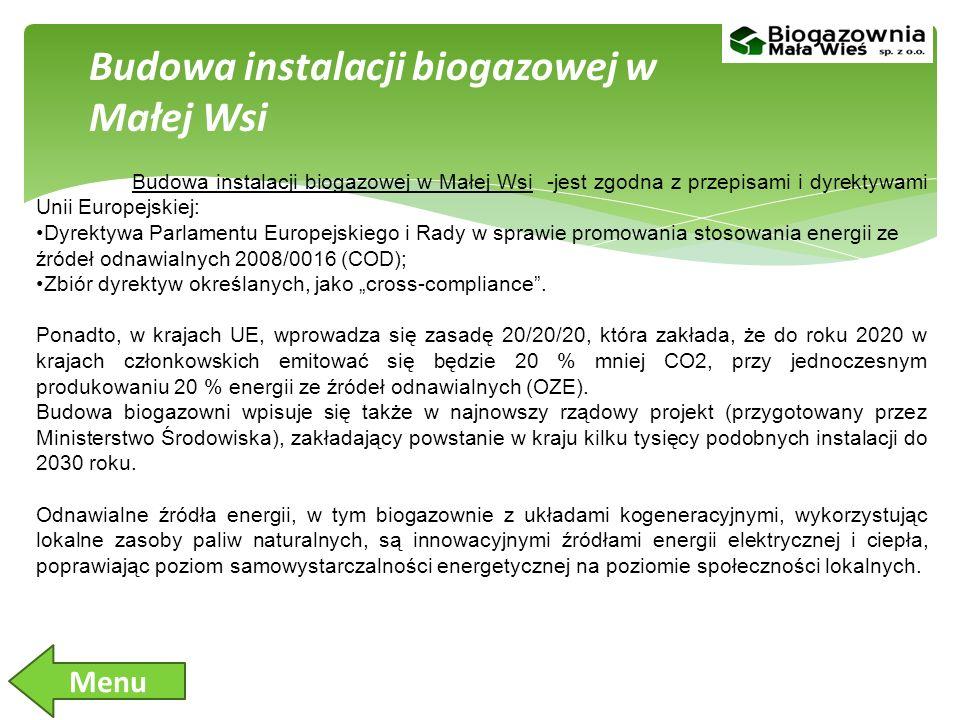 Budowa instalacji biogazowej w Małej Wsi -jest zgodna z przepisami i dyrektywami Unii Europejskiej: Dyrektywa Parlamentu Europejskiego i Rady w sprawie promowania stosowania energii ze źródeł odnawialnych 2008/0016 (COD); Zbiór dyrektyw określanych, jako cross-compliance.