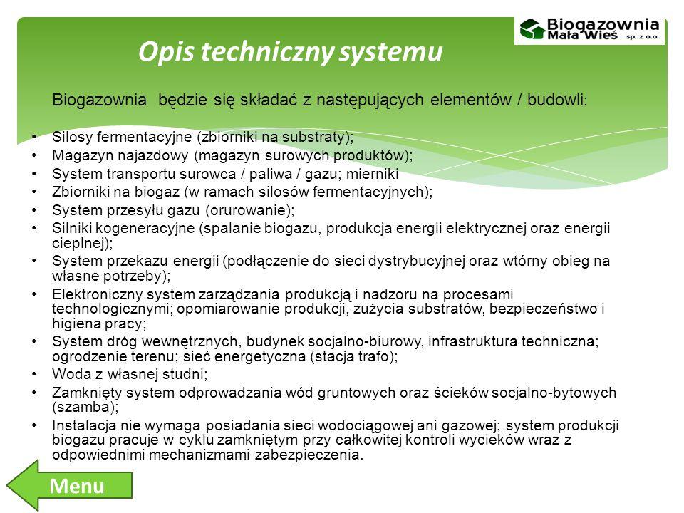 Biogazownia będzie się składać z następujących elementów / budowli : Silosy fermentacyjne (zbiorniki na substraty); Magazyn najazdowy (magazyn surowych produktów); System transportu surowca / paliwa / gazu; mierniki Zbiorniki na biogaz (w ramach silosów fermentacyjnych); System przesyłu gazu (orurowanie); Silniki kogeneracyjne (spalanie biogazu, produkcja energii elektrycznej oraz energii cieplnej); System przekazu energii (podłączenie do sieci dystrybucyjnej oraz wtórny obieg na własne potrzeby); Elektroniczny system zarządzania produkcją i nadzoru na procesami technologicznymi; opomiarowanie produkcji, zużycia substratów, bezpieczeństwo i higiena pracy; System dróg wewnętrznych, budynek socjalno-biurowy, infrastruktura techniczna; ogrodzenie terenu; sieć energetyczna (stacja trafo); Woda z własnej studni; Zamknięty system odprowadzania wód gruntowych oraz ścieków socjalno-bytowych (szamba); Instalacja nie wymaga posiadania sieci wodociągowej ani gazowej; system produkcji biogazu pracuje w cyklu zamkniętym przy całkowitej kontroli wycieków wraz z odpowiednimi mechanizmami zabezpieczenia.