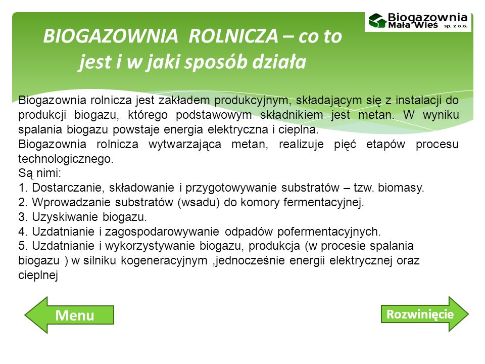 Biogazownia rolnicza, czyli instalacja służąca do celowej produkcji biogazu z odchodów zwierzęcych, biomasy roślinnej lub organicznych odpadów (przemysł spożywczy) składa się z: układu podawania biomasy, komory fermentacyjnej, zbiornika biogazu, zbiornika magazynowego przefermentowanego substratu, agregatu kogeneracyjnego.
