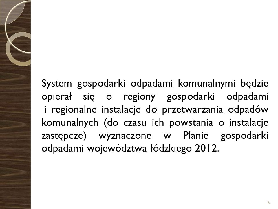 System gospodarki odpadami komunalnymi będzie opierał się o regiony gospodarki odpadami i regionalne instalacje do przetwarzania odpadów komunalnych (do czasu ich powstania o instalacje zastępcze) wyznaczone w Planie gospodarki odpadami województwa łódzkiego 2012.