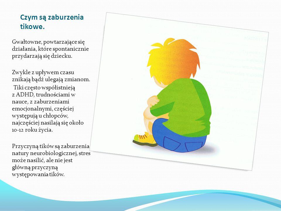 Czym są zaburzenia tikowe. Gwałtowne, powtarzające się działania, które spontanicznie przydarzają się dziecku. Zwykle z upływem czasu znikają bądź ule