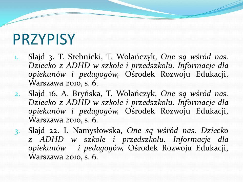 PRZYPISY 1. Slajd 3. T. Srebnicki, T. Wolańczyk, One są wśród nas. Dziecko z ADHD w szkole i przedszkolu. Informacje dla opiekunów i pedagogów, Ośrode
