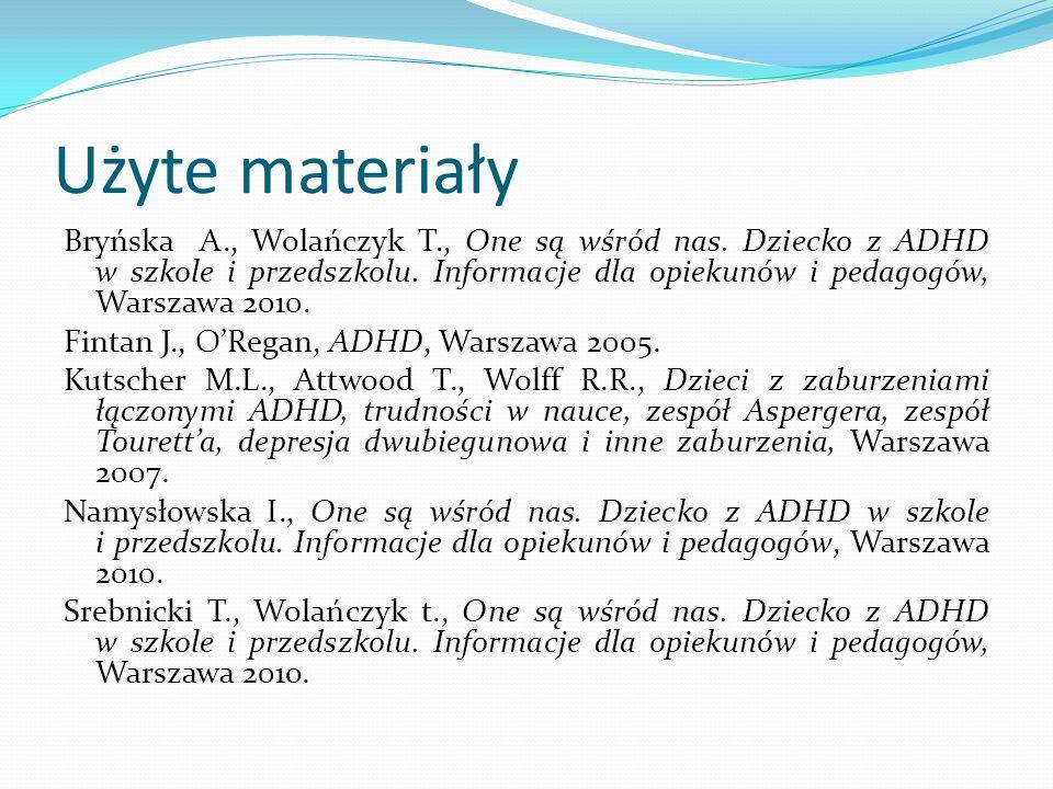 Użyte materiały Bryńska A., Wolańczyk T., One są wśród nas. Dziecko z ADHD w szkole i przedszkolu. Informacje dla opiekunów i pedagogów, Warszawa 2010