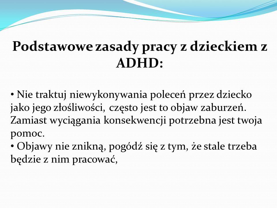 Podstawowe zasady pracy z dzieckiem z ADHD: Nie traktuj niewykonywania poleceń przez dziecko jako jego złośliwości, często jest to objaw zaburzeń. Zam