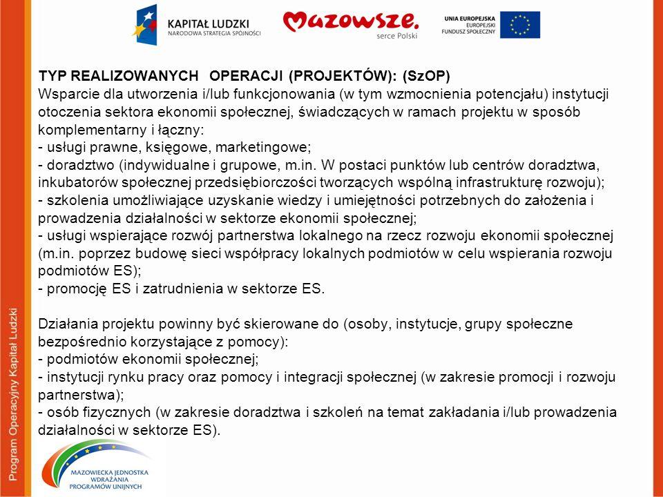 TYP REALIZOWANYCH OPERACJI (PROJEKTÓW): (SzOP) Wsparcie dla utworzenia i/lub funkcjonowania (w tym wzmocnienia potencjału) instytucji otoczenia sektora ekonomii społecznej, świadczących w ramach projektu w sposób komplementarny i łączny: - usługi prawne, księgowe, marketingowe; - doradztwo (indywidualne i grupowe, m.in.