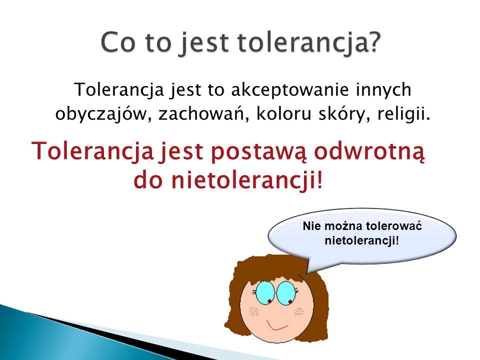 Tolerancja jest to akceptowanie innych obyczajów, zachowań, koloru skóry, religii. Tolerancja jest postawą odwrotną do nietolerancji! Nie można tolero