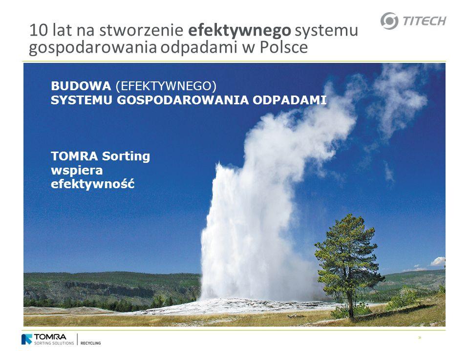 » 10 lat na stworzenie efektywnego systemu gospodarowania odpadami w Polsce BUDOWA (EFEKTYWNEGO) SYSTEMU GOSPODAROWANIA ODPADAMI TOMRA Sorting wspiera