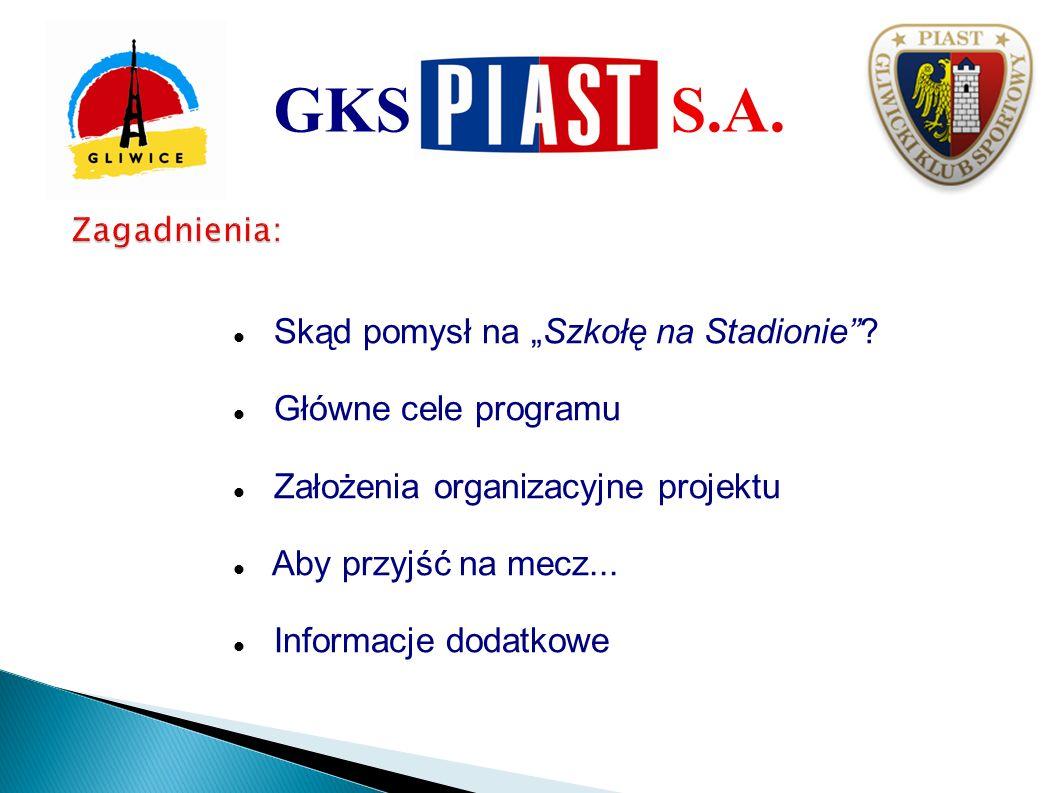 Skąd pomysł na Szkołę na Stadionie? Główne cele programu Założenia organizacyjne projektu Aby przyjść na mecz... Informacje dodatkowe GKS S.A.