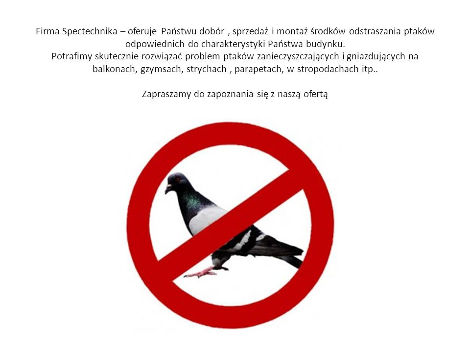 Firma Spectechnika – oferuje Państwu dobór, sprzedaż i montaż środków odstraszania ptaków odpowiednich do charakterystyki Państwa budynku. Potrafimy s