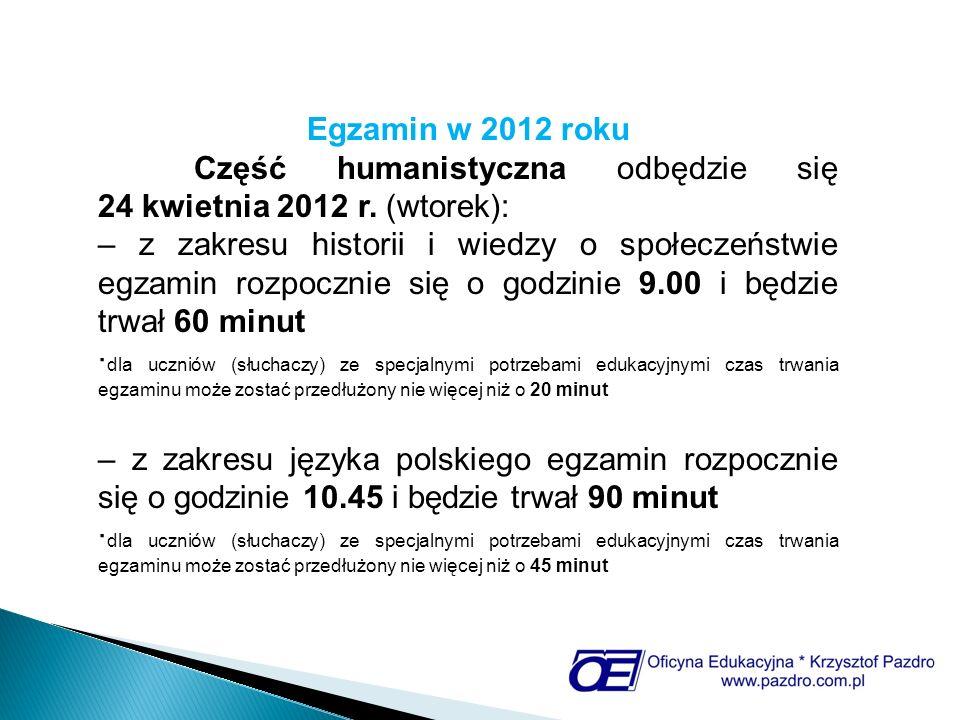 Egzamin w 2012 roku Część humanistyczna odbędzie się 24 kwietnia 2012 r. (wtorek): – z zakresu historii i wiedzy o społeczeństwie egzamin rozpocznie s