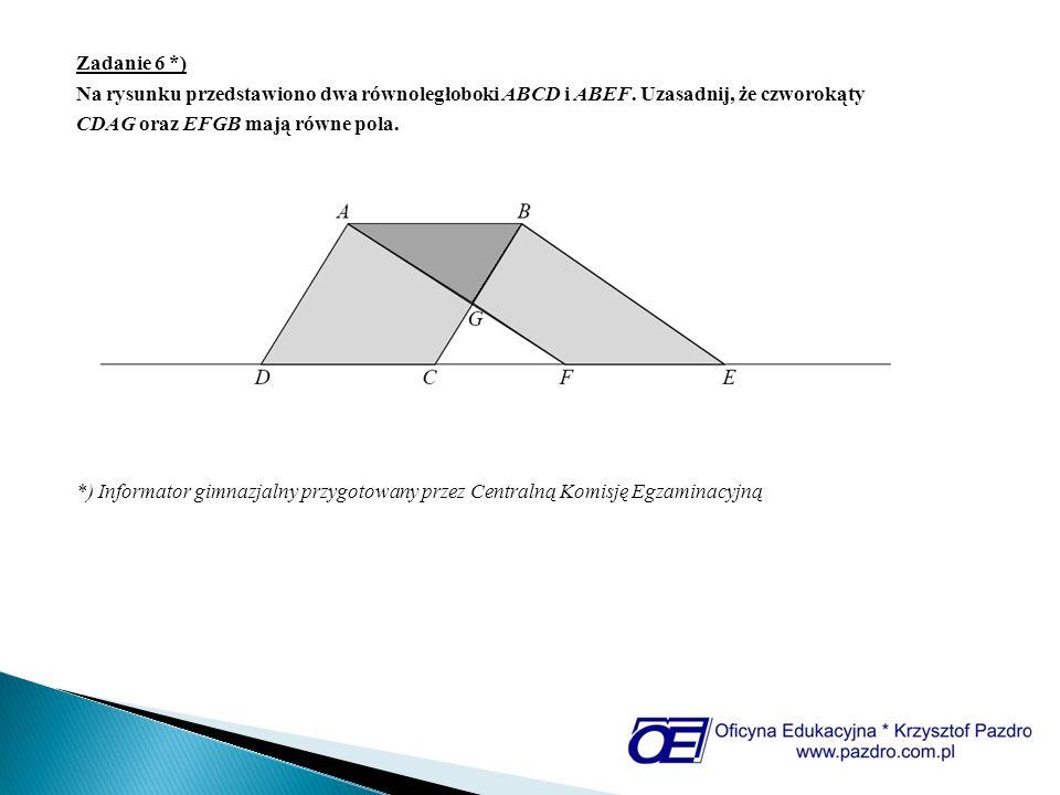 Zadanie 6 *) Na rysunku przedstawiono dwa równoległoboki ABCD i ABEF. Uzasadnij, że czworokąty CDAG oraz EFGB mają równe pola. *) Informator gimnazjal