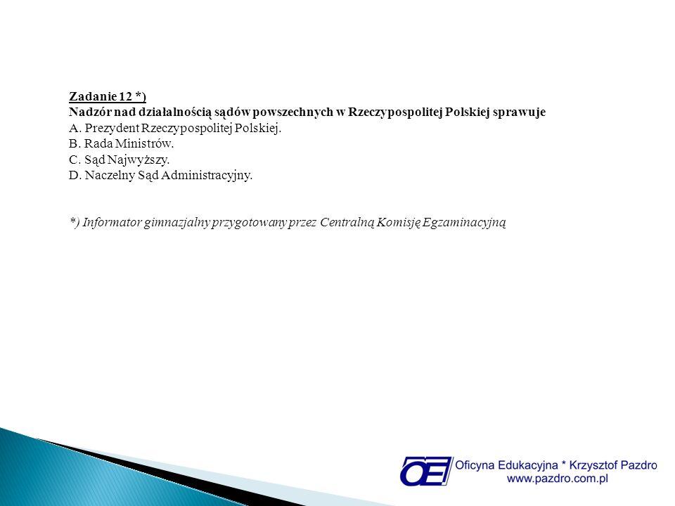 Zadanie 12 *) Nadzór nad działalnością sądów powszechnych w Rzeczypospolitej Polskiej sprawuje A. Prezydent Rzeczypospolitej Polskiej. B. Rada Ministr
