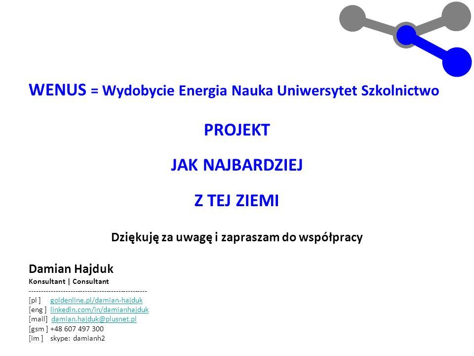 WENUS = Wydobycie Energia Nauka Uniwersytet Szkolnictwo PROJEKT JAK NAJBARDZIEJ Z TEJ ZIEMI Dziękuję za uwagę i zapraszam do współpracy Damian Hajduk