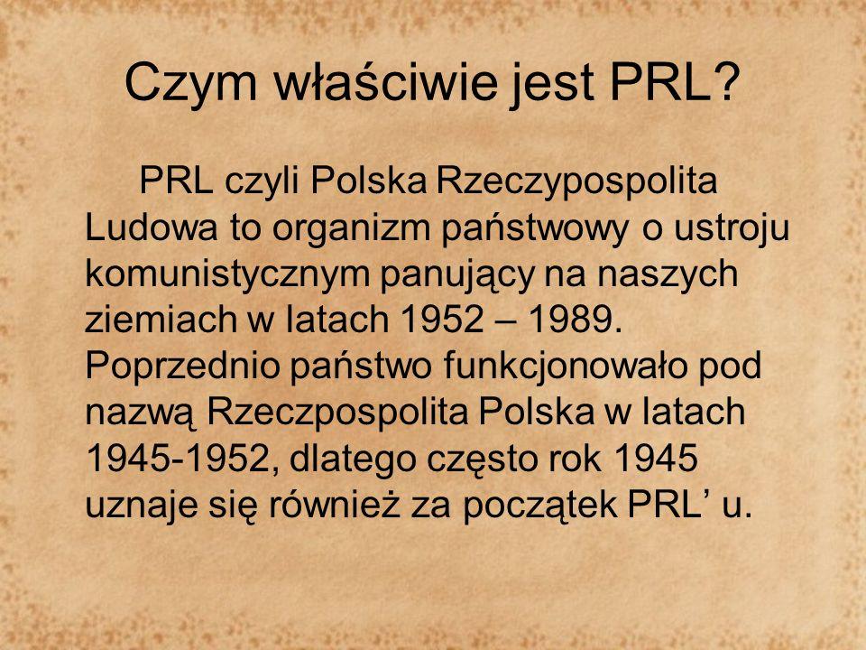Czym właściwie jest PRL? PRL czyli Polska Rzeczypospolita Ludowa to organizm państwowy o ustroju komunistycznym panujący na naszych ziemiach w latach