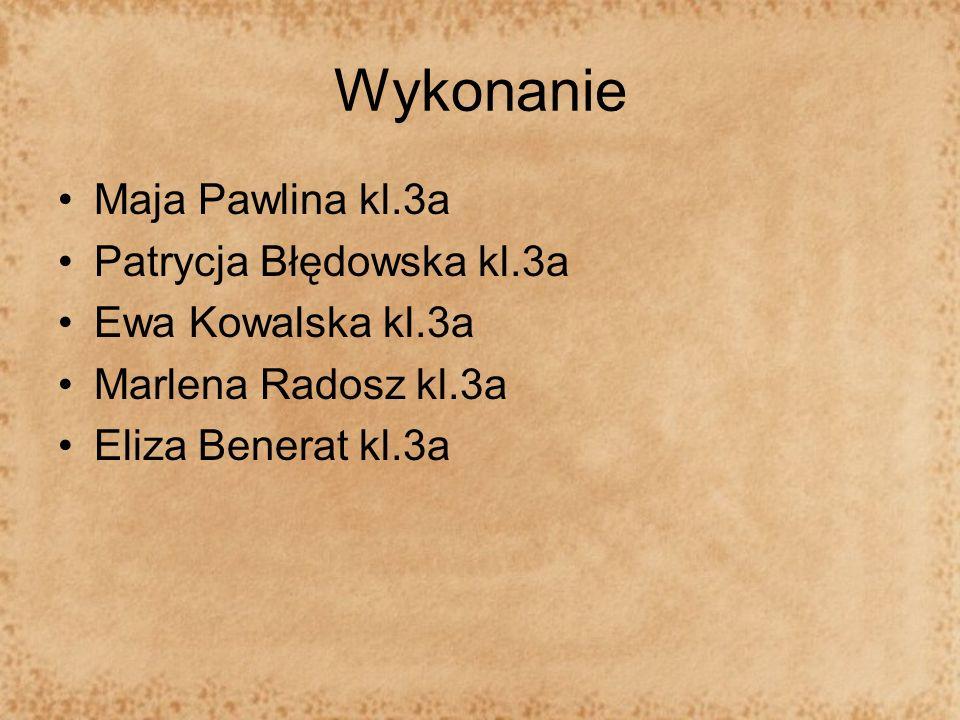 Wykonanie Maja Pawlina kl.3a Patrycja Błędowska kl.3a Ewa Kowalska kl.3a Marlena Radosz kl.3a Eliza Benerat kl.3a