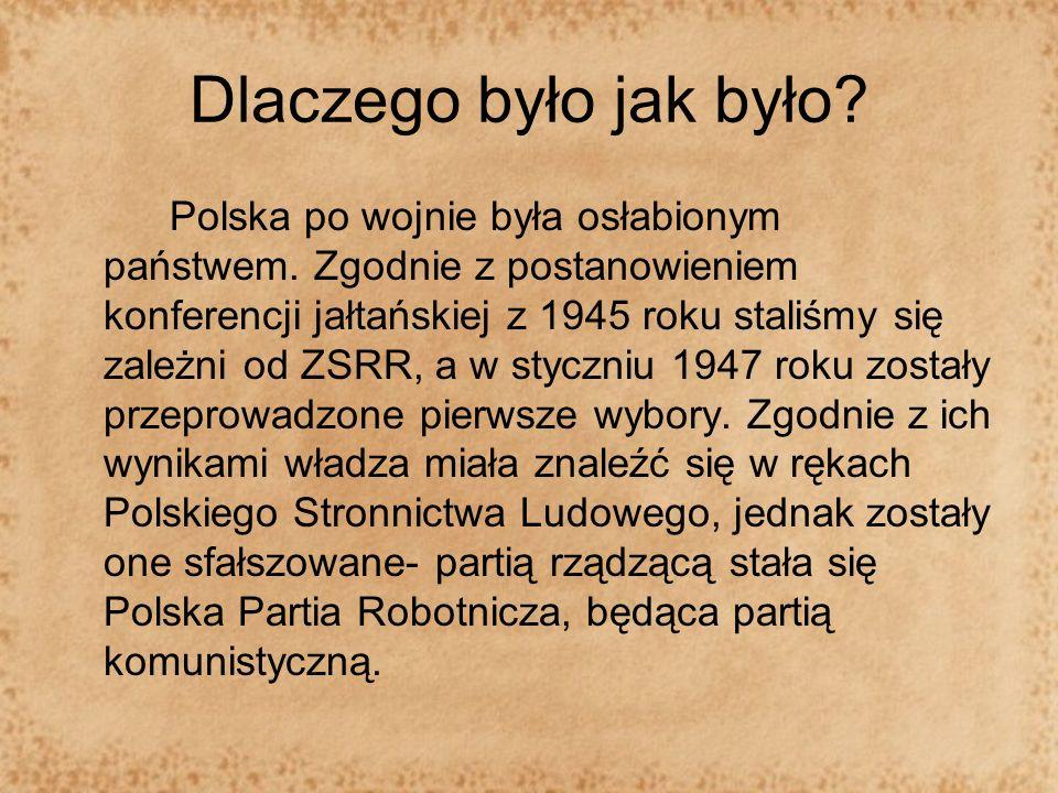 Dlaczego było jak było? Polska po wojnie była osłabionym państwem. Zgodnie z postanowieniem konferencji jałtańskiej z 1945 roku staliśmy się zależni o