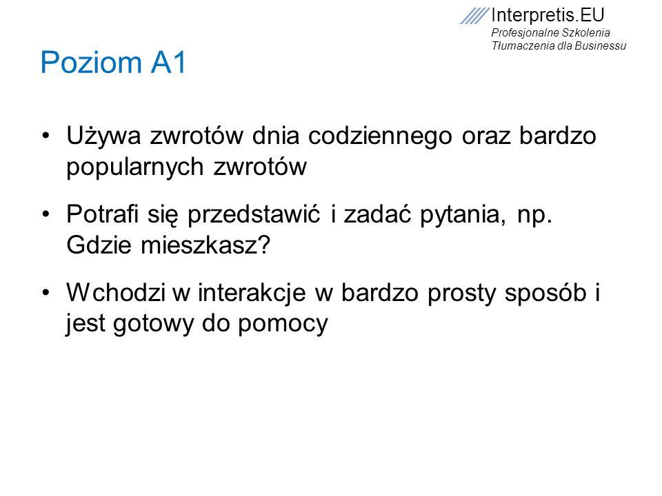 Interpretis.EU Profesjonalne Szkolenia Tłumaczenia dla Businessu Poziom A1 Używa zwrotów dnia codziennego oraz bardzo popularnych zwrotów Potrafi się