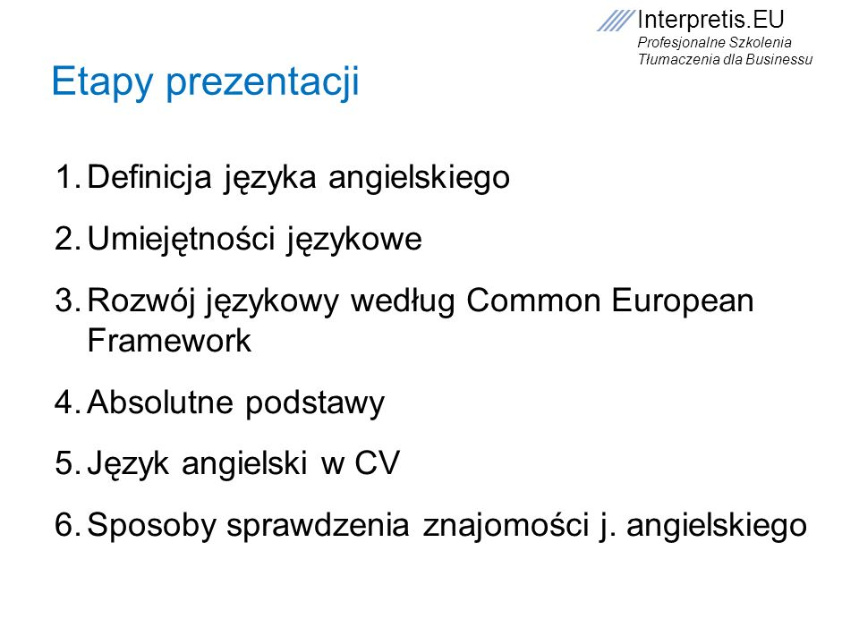 Interpretis.EU Profesjonalne Szkolenia Tłumaczenia dla Businessu Lista czasowników Act, advise, allocate, aply, assist, collaborate, conduct, create, deal with, decide, design, develop, discover, earn, educate, encourage, examine, experience, focus, tell, say, do, make, go, come, become, begin, break, have, buy, cost, pay, deal, give, get, hold, hurt, know, let, learn, gain, write, read, to be interested in, practice