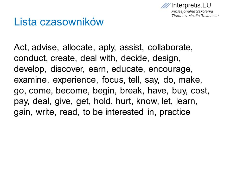 Interpretis.EU Profesjonalne Szkolenia Tłumaczenia dla Businessu Lista czasowników Act, advise, allocate, aply, assist, collaborate, conduct, create,