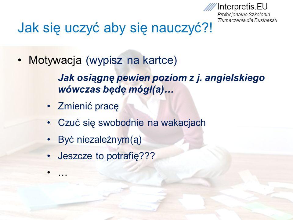Interpretis.EU Profesjonalne Szkolenia Tłumaczenia dla Businessu Jak się uczyć aby się nauczyć?! Motywacja (wypisz na kartce) Jak osiągnę pewien pozio