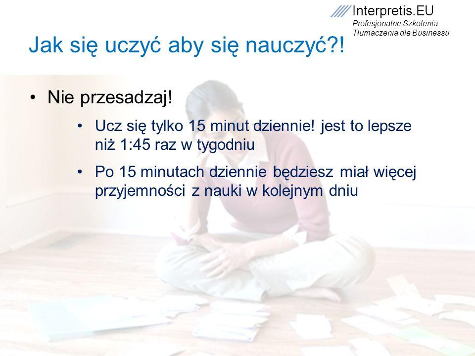 Interpretis.EU Profesjonalne Szkolenia Tłumaczenia dla Businessu Jak się uczyć aby się nauczyć?! Nie przesadzaj! Ucz się tylko 15 minut dziennie! jest