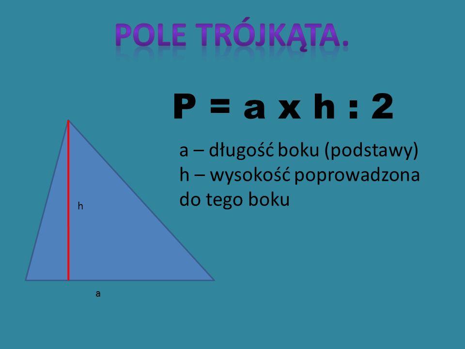 h a P = a x h : 2 a – długość boku (podstawy) h – wysokość poprowadzona do tego boku