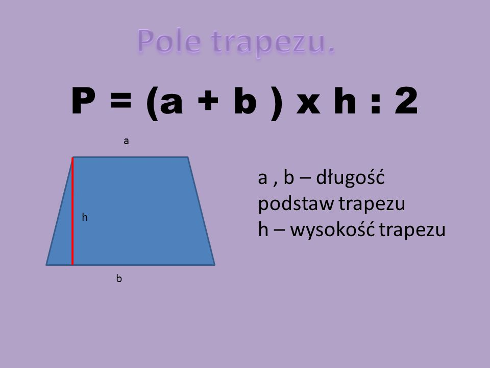 a b h P = (a + b ) x h : 2 a, b – długość podstaw trapezu h – wysokość trapezu