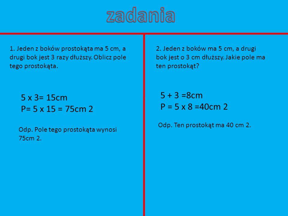 1. Jeden z boków prostokąta ma 5 cm, a drugi bok jest 3 razy dłuższy. Oblicz pole tego prostokąta. 5 x 3= 15cm P= 5 x 15 = 75cm 2 Odp. Pole tego prost