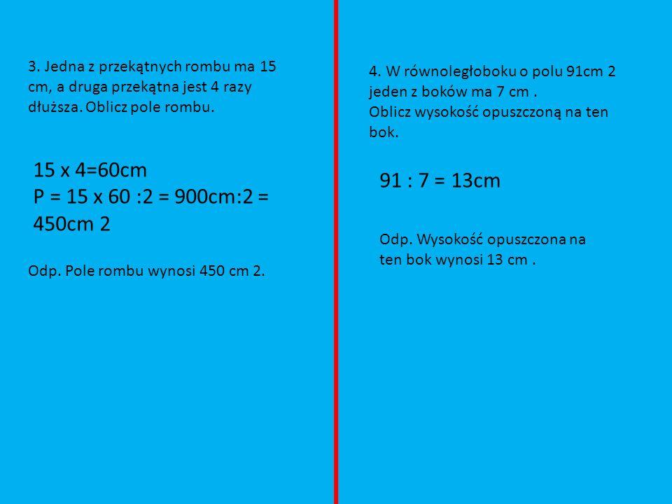 3. Jedna z przekątnych rombu ma 15 cm, a druga przekątna jest 4 razy dłuższa. Oblicz pole rombu. 15 x 4=60cm P = 15 x 60 :2 = 900cm:2 = 450cm 2 Odp. P