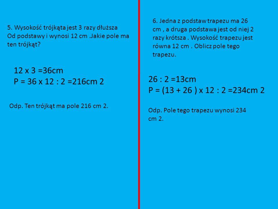 5. Wysokość trójkąta jest 3 razy dłuższa Od podstawy i wynosi 12 cm.Jakie pole ma ten trójkąt? 12 x 3 =36cm P = 36 x 12 : 2 =216cm 2 Odp. Ten trójkąt