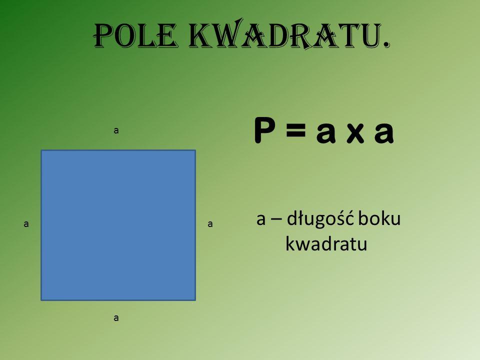 Pole kwadratu. aa a a a – długość boku kwadratu P = a x a