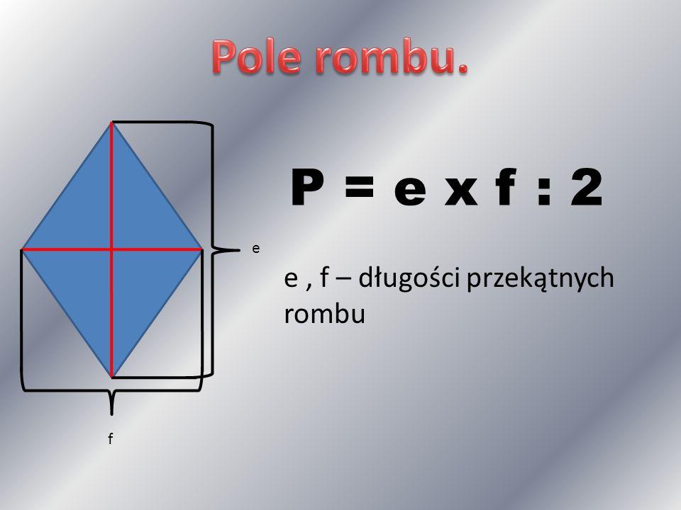e f P = e x f : 2 e, f – długości przekątnych rombu