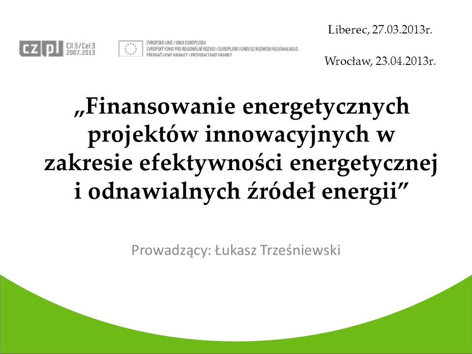 Finansowanie energetycznych projektów innowacyjnych w zakresie efektywności energetycznej i odnawialnych źródeł energii Liberec, 27.03.2013r.