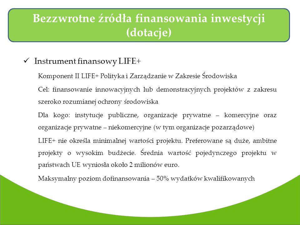 Instrument finansowy LIFE+ Komponent II LIFE+ Polityka i Zarządzanie w Zakresie Środowiska Cel: finansowanie innowacyjnych lub demonstracyjnych projektów z zakresu szeroko rozumianej ochrony środowiska Dla kogo: instytucje publiczne, organizacje prywatne – komercyjne oraz organizacje prywatne – niekomercyjne (w tym organizacje pozarządowe) LIFE+ nie określa minimalnej wartości projektu.
