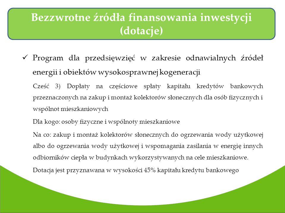 Program dla przedsięwzięć w zakresie odnawialnych źródeł energii i obiektów wysokosprawnej kogeneracji Cześć 3) Dopłaty na częściowe spłaty kapitału kredytów bankowych przeznaczonych na zakup i montaż kolektorów słonecznych dla osób fizycznych i wspólnot mieszkaniowych Dla kogo: osoby fizyczne i wspólnoty mieszkaniowe Na co: zakup i montaż kolektorów słonecznych do ogrzewania wody użytkowej albo do ogrzewania wody użytkowej i wspomagania zasilania w energię innych odbiorników ciepła w budynkach wykorzystywanych na cele mieszkaniowe.