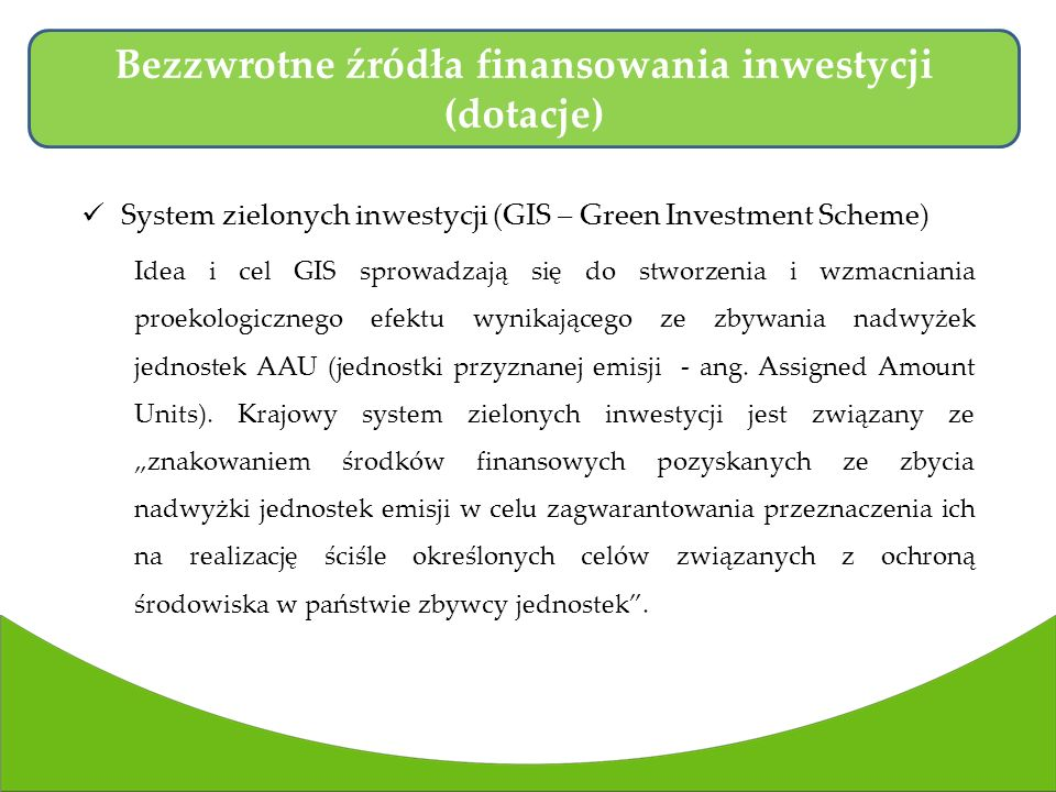 System zielonych inwestycji (GIS – Green Investment Scheme) Idea i cel GIS sprowadzają się do stworzenia i wzmacniania proekologicznego efektu wynikającego ze zbywania nadwyżek jednostek AAU (jednostki przyznanej emisji - ang.