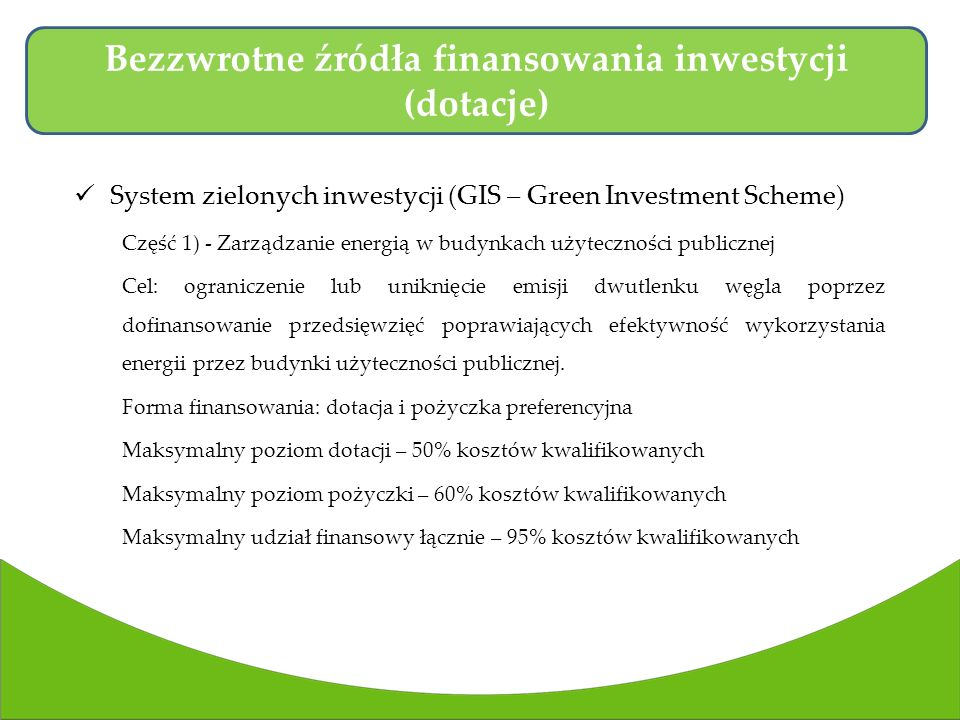 System zielonych inwestycji (GIS – Green Investment Scheme) Część 1) - Zarządzanie energią w budynkach użyteczności publicznej Cel: ograniczenie lub uniknięcie emisji dwutlenku węgla poprzez dofinansowanie przedsięwzięć poprawiających efektywność wykorzystania energii przez budynki użyteczności publicznej.