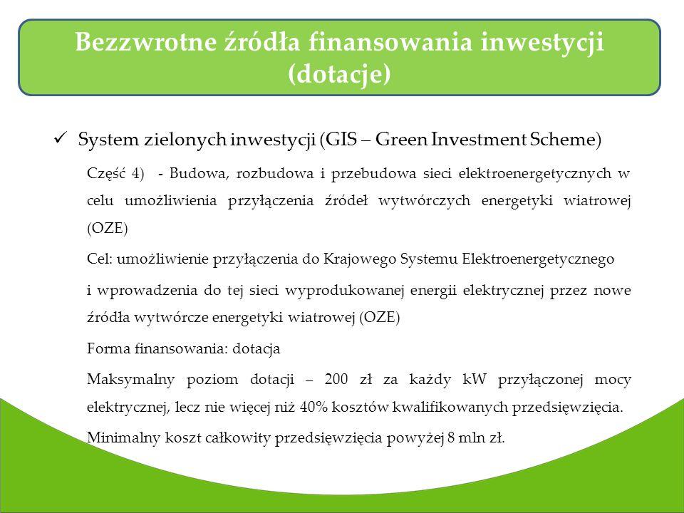 System zielonych inwestycji (GIS – Green Investment Scheme) Część 4) - Budowa, rozbudowa i przebudowa sieci elektroenergetycznych w celu umożliwienia przyłączenia źródeł wytwórczych energetyki wiatrowej (OZE) Cel: umożliwienie przyłączenia do Krajowego Systemu Elektroenergetycznego i wprowadzenia do tej sieci wyprodukowanej energii elektrycznej przez nowe źródła wytwórcze energetyki wiatrowej (OZE) Forma finansowania: dotacja Maksymalny poziom dotacji – 200 zł za każdy kW przyłączonej mocy elektrycznej, lecz nie więcej niż 40% kosztów kwalifikowanych przedsięwzięcia.