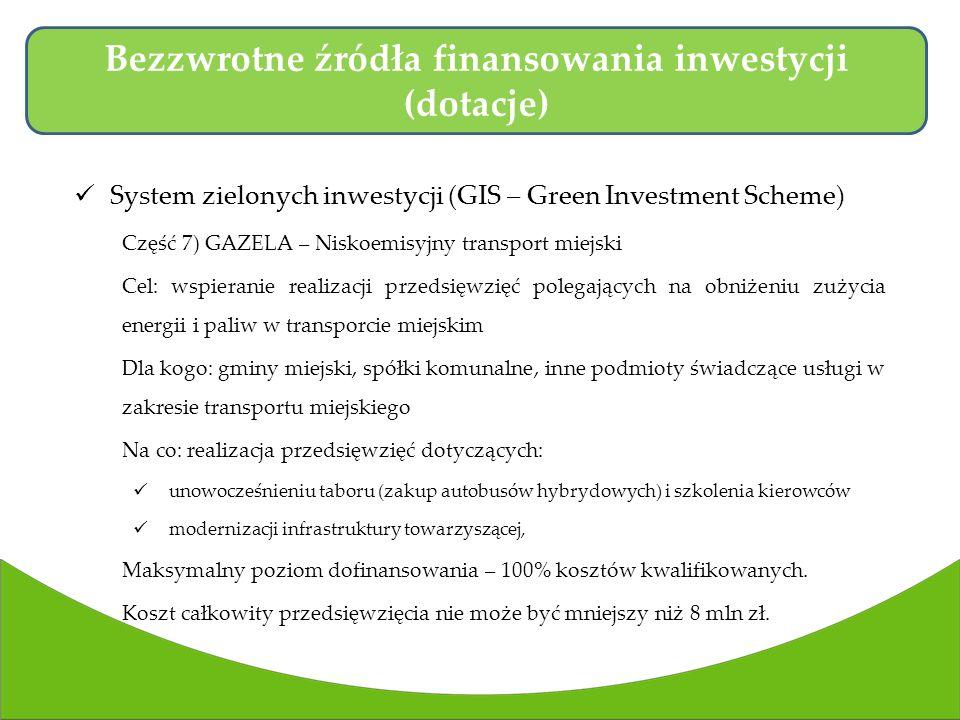 System zielonych inwestycji (GIS – Green Investment Scheme) Część 7) GAZELA – Niskoemisyjny transport miejski Cel: wspieranie realizacji przedsięwzięć polegających na obniżeniu zużycia energii i paliw w transporcie miejskim Dla kogo: gminy miejski, spółki komunalne, inne podmioty świadczące usługi w zakresie transportu miejskiego Na co: realizacja przedsięwzięć dotyczących: unowocześnieniu taboru (zakup autobusów hybrydowych) i szkolenia kierowców modernizacji infrastruktury towarzyszącej, Maksymalny poziom dofinansowania – 100% kosztów kwalifikowanych.