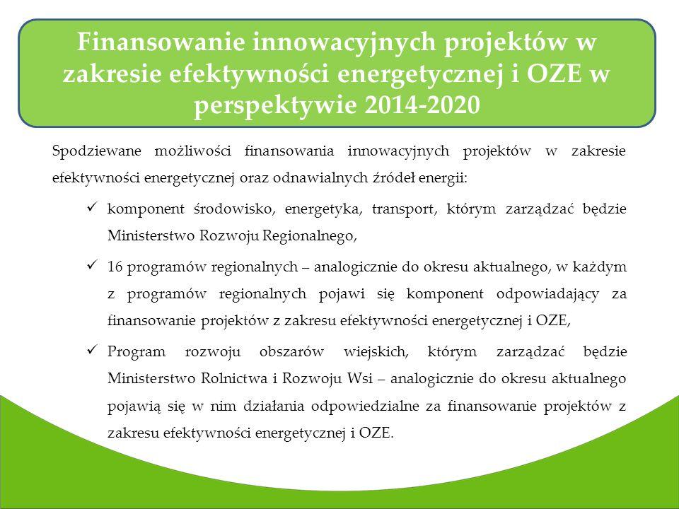 Spodziewane możliwości finansowania innowacyjnych projektów w zakresie efektywności energetycznej oraz odnawialnych źródeł energii: komponent środowisko, energetyka, transport, którym zarządzać będzie Ministerstwo Rozwoju Regionalnego, 16 programów regionalnych – analogicznie do okresu aktualnego, w każdym z programów regionalnych pojawi się komponent odpowiadający za finansowanie projektów z zakresu efektywności energetycznej i OZE, Program rozwoju obszarów wiejskich, którym zarządzać będzie Ministerstwo Rolnictwa i Rozwoju Wsi – analogicznie do okresu aktualnego pojawią się w nim działania odpowiedzialne za finansowanie projektów z zakresu efektywności energetycznej i OZE.