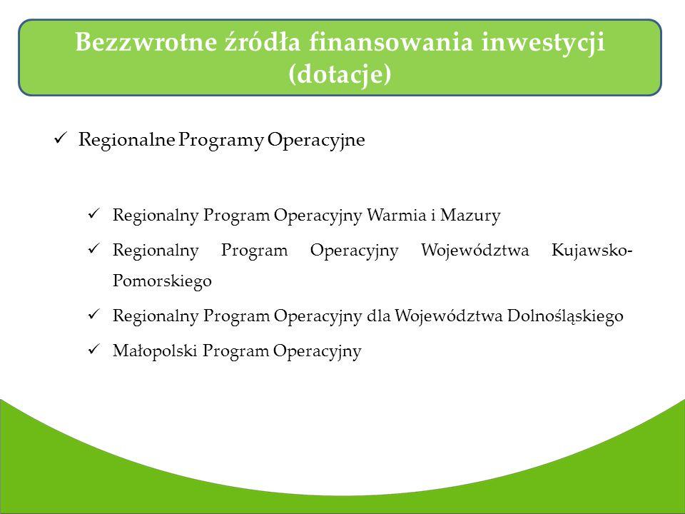 Regionalne Programy Operacyjne Regionalny Program Operacyjny Warmia i Mazury Regionalny Program Operacyjny Województwa Kujawsko- Pomorskiego Regionalny Program Operacyjny dla Województwa Dolnośląskiego Małopolski Program Operacyjny Bezzwrotne źródła finansowania inwestycji (dotacje)