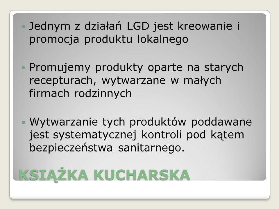 KSIĄŻKA KUCHARSKA Jednym z działań LGD jest kreowanie i promocja produktu lokalnego Promujemy produkty oparte na starych recepturach, wytwarzane w małych firmach rodzinnych Wytwarzanie tych produktów poddawane jest systematycznej kontroli pod kątem bezpieczeństwa sanitarnego.