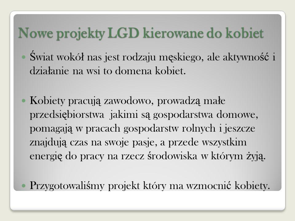 Nowe projekty LGD kierowane do kobiet Ś wiat wokó ł nas jest rodzaju m ę skiego, ale aktywno ść i dzia ł anie na wsi to domena kobiet.