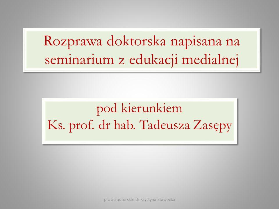 Rozprawa doktorska napisana na seminarium z edukacji medialnej pod kierunkiem Ks. prof. dr hab. Tadeusza Zasępy prawa autorskie dr Krystyna Stawecka
