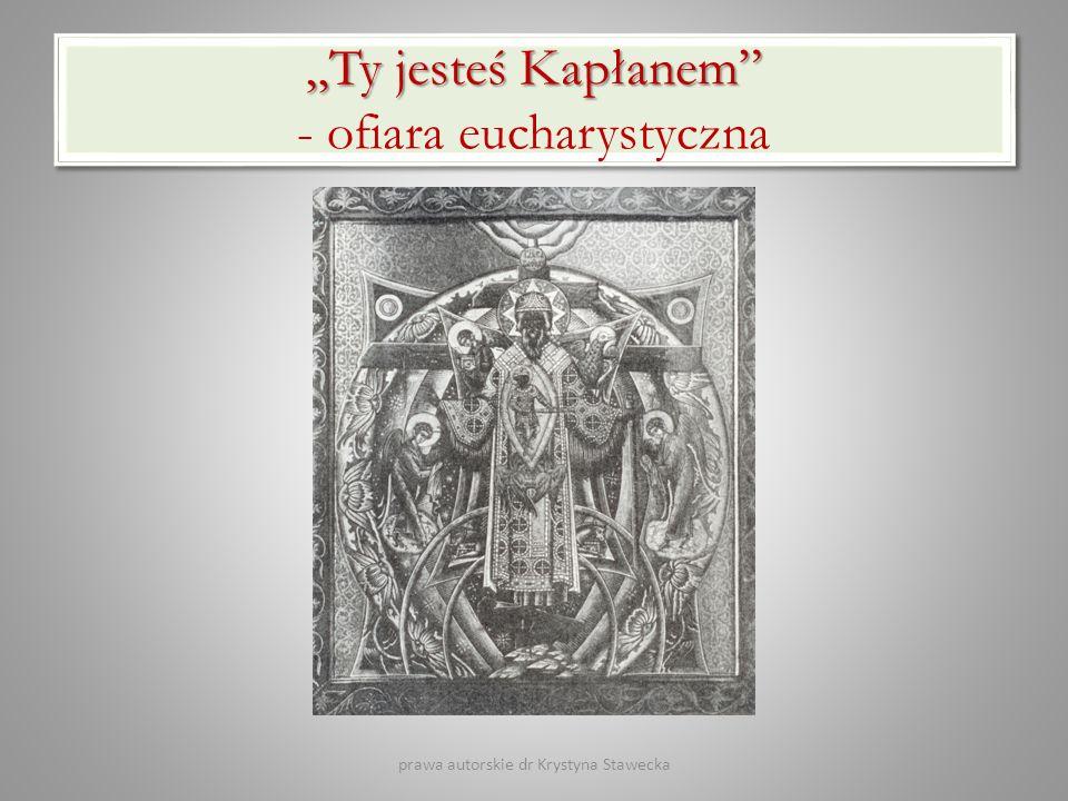 Ty jesteś Kapłanem Ty jesteś Kapłanem - ofiara eucharystyczna prawa autorskie dr Krystyna Stawecka