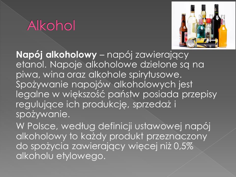 Napój alkoholowy – napój zawierający etanol. Napoje alkoholowe dzielone są na piwa, wina oraz alkohole spirytusowe. Spożywanie napojów alkoholowych je